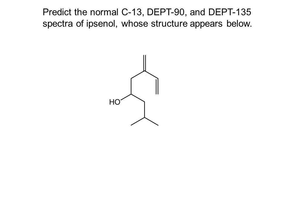 Predict the normal C-13, DEPT-90, and DEPT-135 spectra of ipsenol, whose structure appears below.