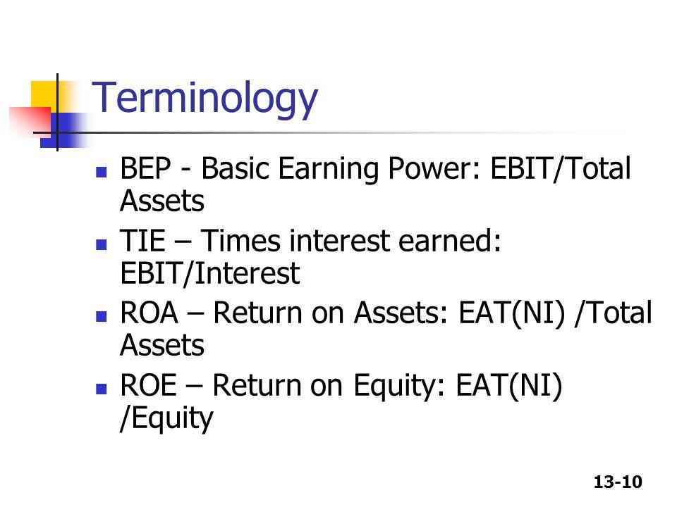 13-10 Terminology BEP - Basic Earning Power: EBIT/Total Assets TIE – Times interest earned: EBIT/Interest ROA – Return on Assets: EAT(NI) /Total Asset