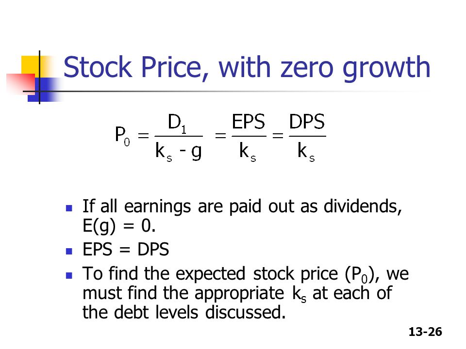 13-26 Stock Price, with zero growth If all earnings are paid out as dividends, E(g) = 0. EPS = DPS To find the expected stock price (P 0 ), we must fi