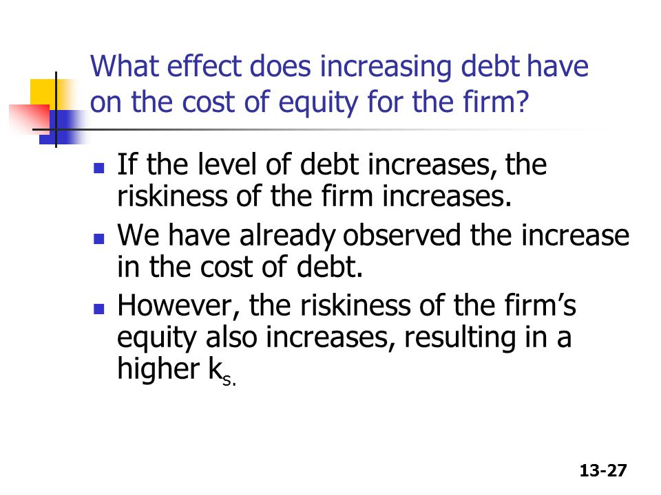 13-27 What effect does increasing debt have on the cost of equity for the firm? If the level of debt increases, the riskiness of the firm increases. W