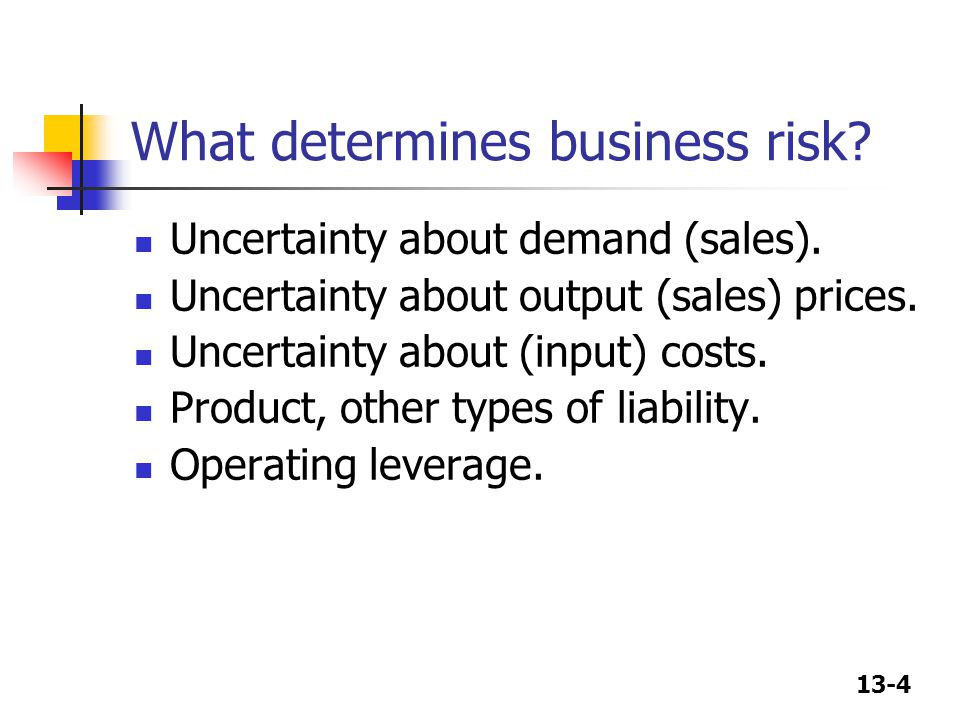 13-4 What determines business risk? Uncertainty about demand (sales). Uncertainty about output (sales) prices. Uncertainty about (input) costs. Produc