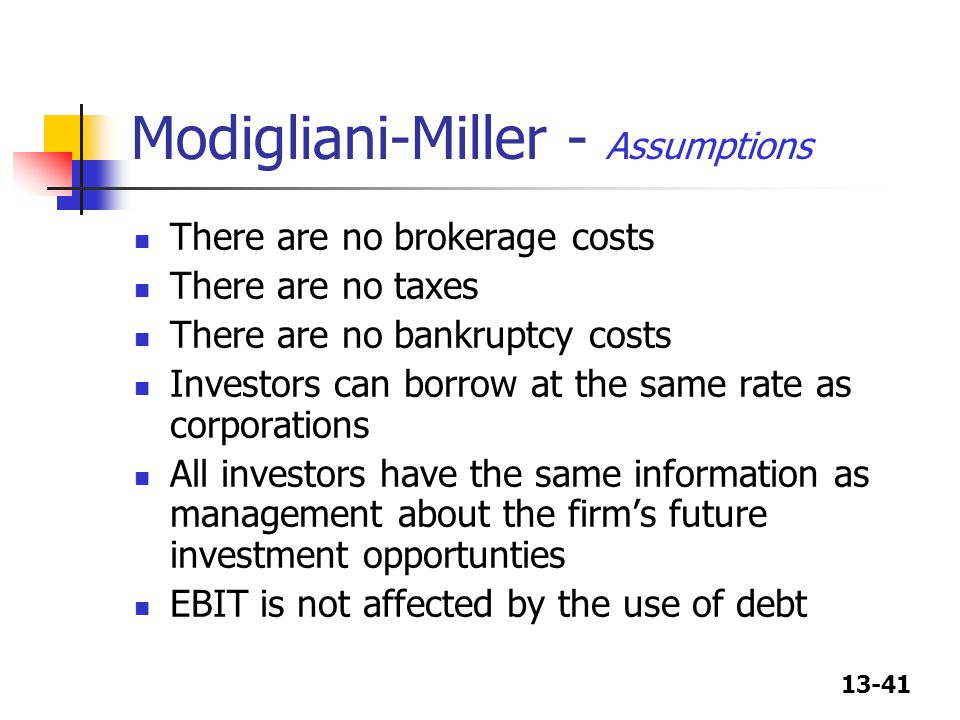 13-41 Modigliani-Miller - Assumptions There are no brokerage costs There are no taxes There are no bankruptcy costs Investors can borrow at the same r