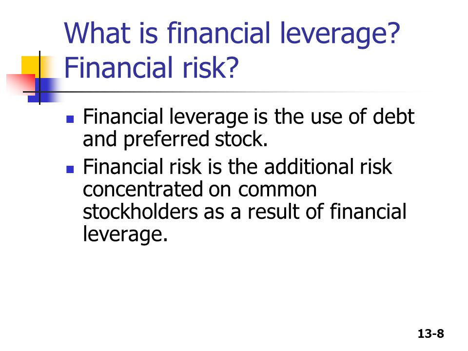 13-8 What is financial leverage? Financial risk? Financial leverage is the use of debt and preferred stock. Financial risk is the additional risk conc