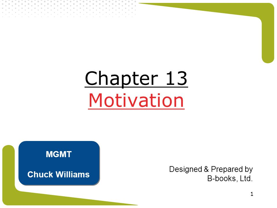 1 Chapter 13 Motivation Designed & Prepared by B-books, Ltd. MGMT Chuck Williams