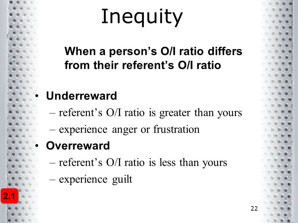 22 Inequity 2.1 When a person's O/I ratio differs from their referent's O/I ratio Underreward –referent's O/I ratio is greater than yours –experience