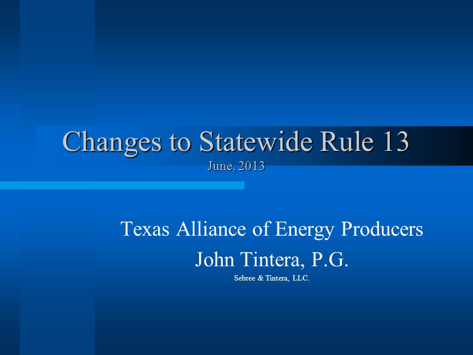 Changes to Statewide Rule 13 June, 2013 Texas Alliance of Energy Producers John Tintera, P.G.