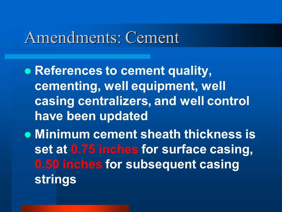 Amendments: Cement References to cement quality, cementing, well equipment, well casing centralizers, and well control have been updated Minimum cement sheath thickness is set at 0.75 inches for surface casing, 0.50 inches for subsequent casing strings