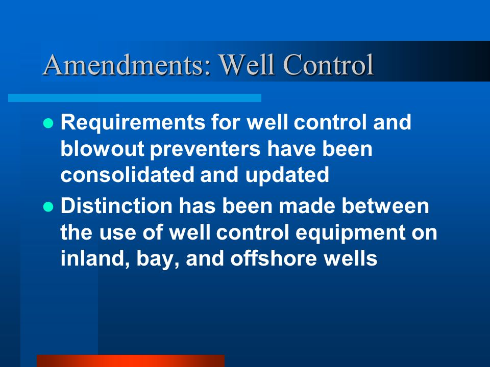 Amendments: Well Control Requirements for well control and blowout preventers have been consolidated and updated Distinction has been made between the use of well control equipment on inland, bay, and offshore wells