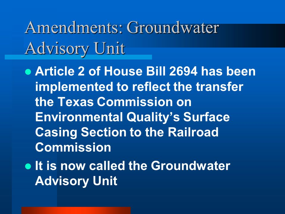 Amendments: Groundwater Advisory Unit Article 2 of House Bill 2694 has been implemented to reflect the transfer the Texas Commission on Environmental Quality's Surface Casing Section to the Railroad Commission It is now called the Groundwater Advisory Unit
