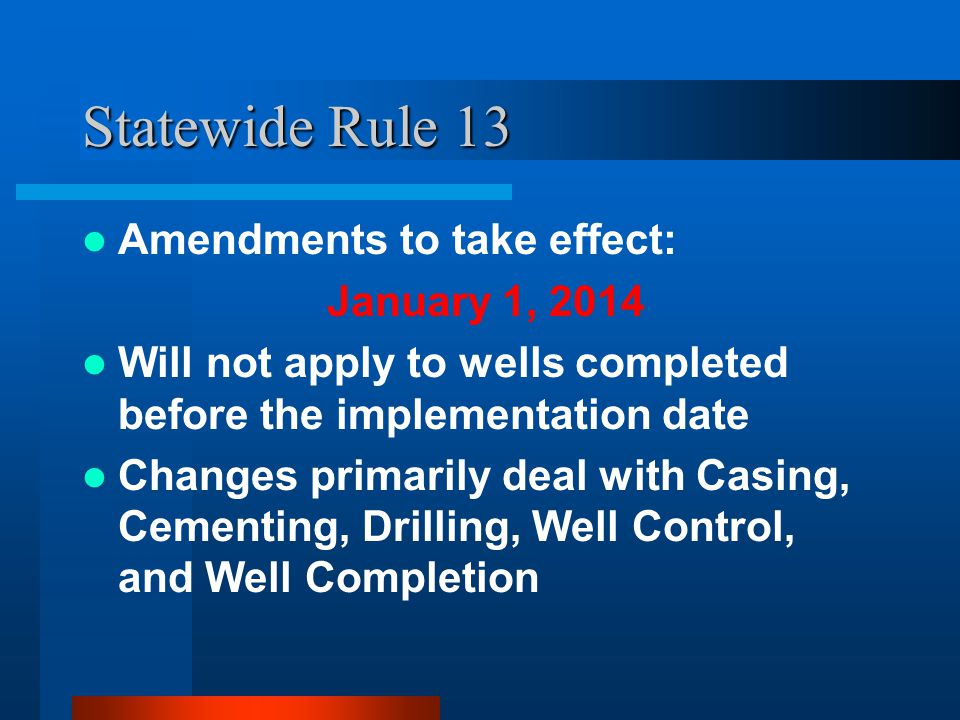 Statewide Rule 13 Amendments to take effect: January 1, 2014 Will not apply to wells completed before the implementation date Changes primarily deal with Casing, Cementing, Drilling, Well Control, and Well Completion