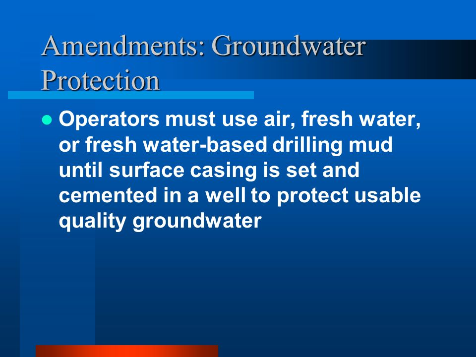 Amendments: Groundwater Protection Operators must use air, fresh water, or fresh water-based drilling mud until surface casing is set and cemented in a well to protect usable quality groundwater