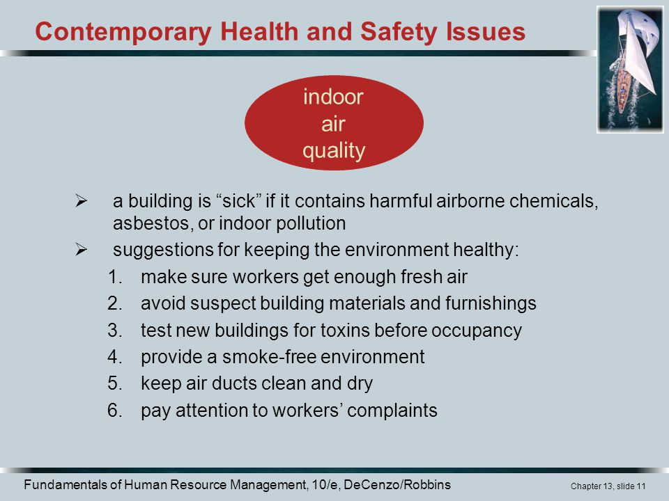 Fundamentals of Human Resource Management, 10/e, DeCenzo/Robbins Chapter 13, slide 11 Contemporary Health and Safety Issues  a building is sick if it contains harmful airborne chemicals, asbestos, or indoor pollution  suggestions for keeping the environment healthy: 1.make sure workers get enough fresh air 2.avoid suspect building materials and furnishings 3.test new buildings for toxins before occupancy 4.provide a smoke-free environment 5.keep air ducts clean and dry 6.pay attention to workers' complaints indoor air quality