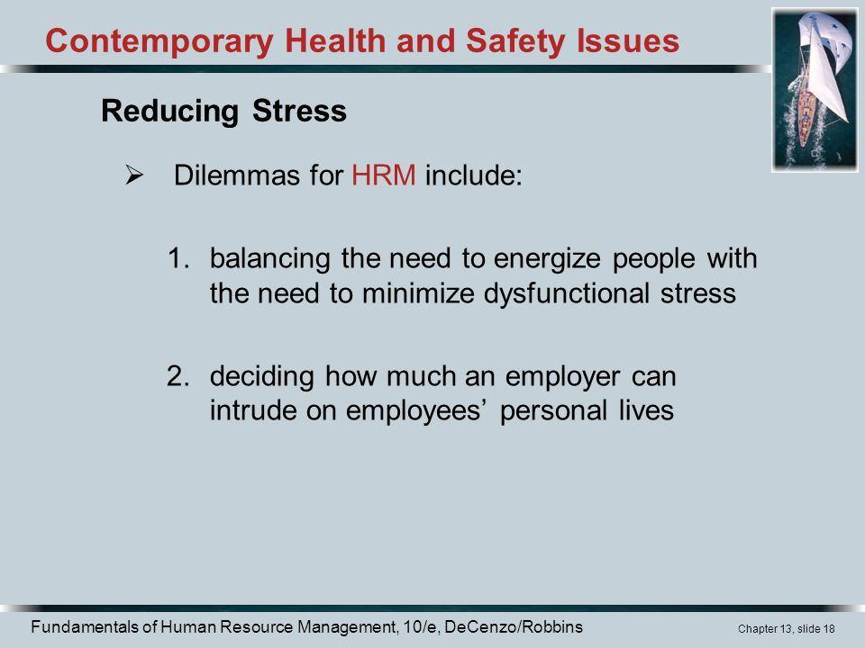 Fundamentals of Human Resource Management, 10/e, DeCenzo/Robbins Chapter 13, slide 18 Contemporary Health and Safety Issues  Dilemmas for HRM include: 1.balancing the need to energize people with the need to minimize dysfunctional stress 2.deciding how much an employer can intrude on employees' personal lives Reducing Stress