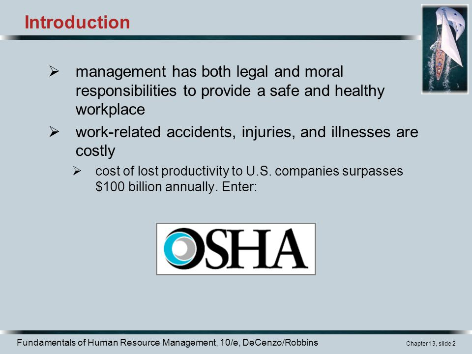 Fundamentals of Human Resource Management, 10/e, DeCenzo/Robbins Chapter 13, slide 2 Introduction  management has both legal and moral responsibilities to provide a safe and healthy workplace  work-related accidents, injuries, and illnesses are costly  cost of lost productivity to U.S.