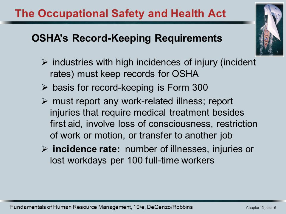 Fundamentals of Human Resource Management, 10/e, DeCenzo/Robbins Chapter 13, slide 6 The Occupational Safety and Health Act  industries with high incidences of injury (incident rates) must keep records for OSHA  basis for record-keeping is Form 300  must report any work-related illness; report injuries that require medical treatment besides first aid, involve loss of consciousness, restriction of work or motion, or transfer to another job  incidence rate: number of illnesses, injuries or lost workdays per 100 full-time workers OSHA's Record-Keeping Requirements