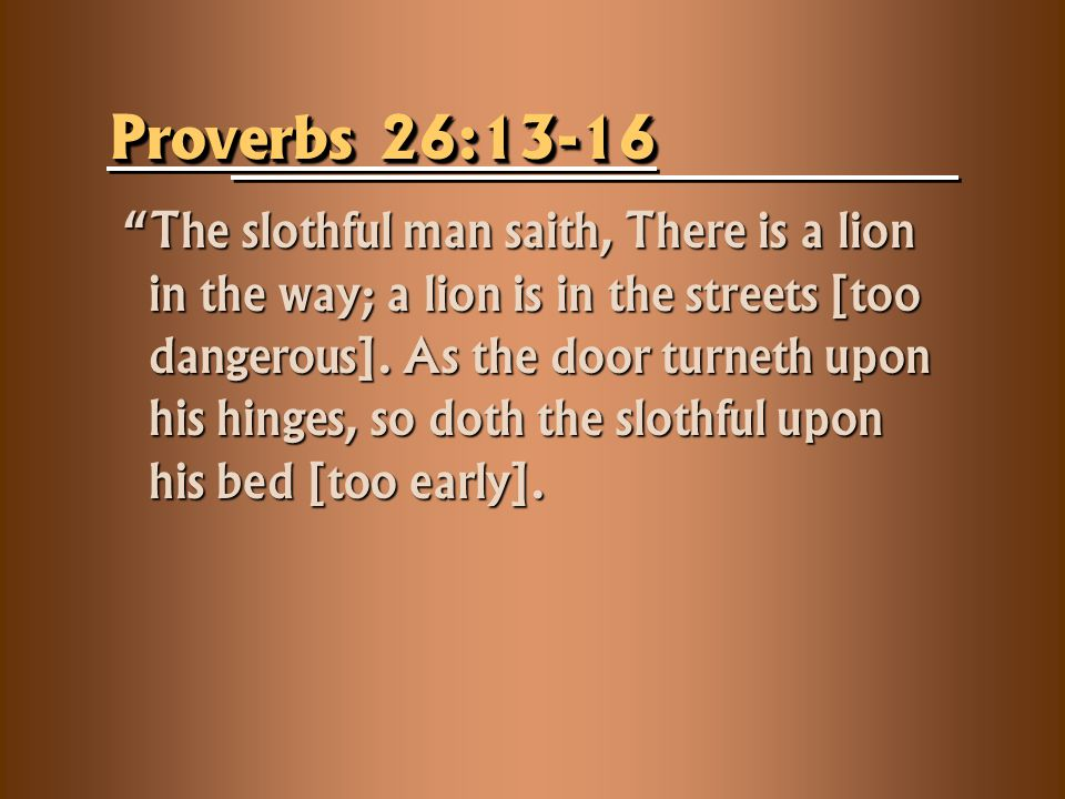 Proverbs 26:13-16 The slothful man saith, There is a lion in the way; a lion is in the streets [too dangerous].