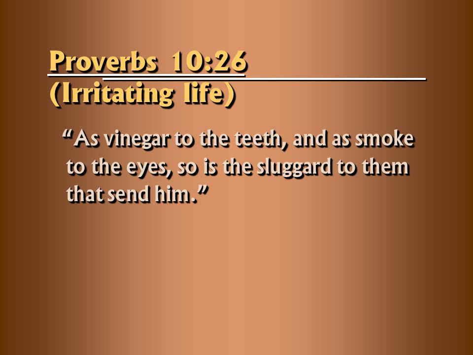 Proverbs 10:26 (Irritating life) As vinegar to the teeth, and as smoke to the eyes, so is the sluggard to them that send him. As vinegar to the teeth, and as smoke to the eyes, so is the sluggard to them that send him.