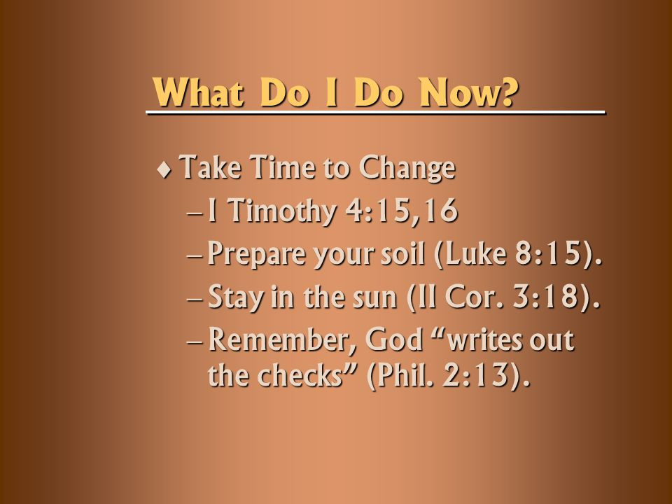  Take Time to Change  I Timothy 4:15,16  Prepare your soil (Luke 8:15).
