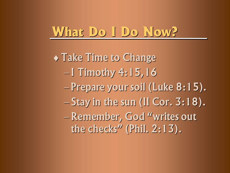  Take Time to Change  I Timothy 4:15,16  Prepare your soil (Luke 8:15).