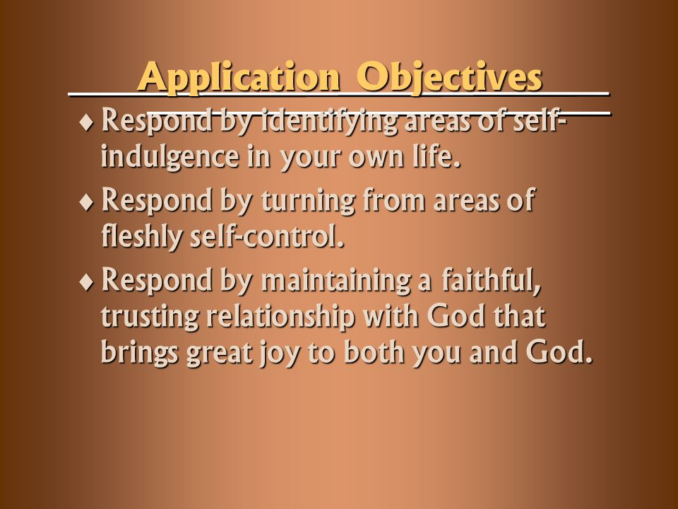 Application Objectives  Respond by identifying areas of self- indulgence in your own life.