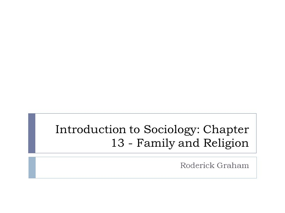 Introduction to Sociology: Chapter 13 - Family and Religion Roderick Graham
