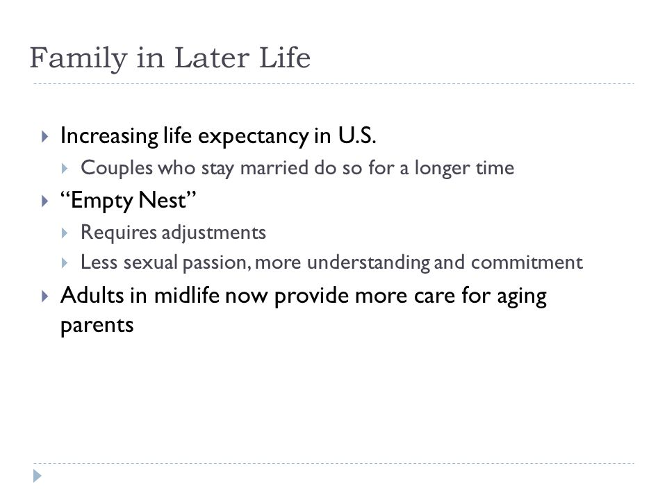 "Family in Later Life  Increasing life expectancy in U.S.  Couples who stay married do so for a longer time  ""Empty Nest""  Requires adjustments  L"