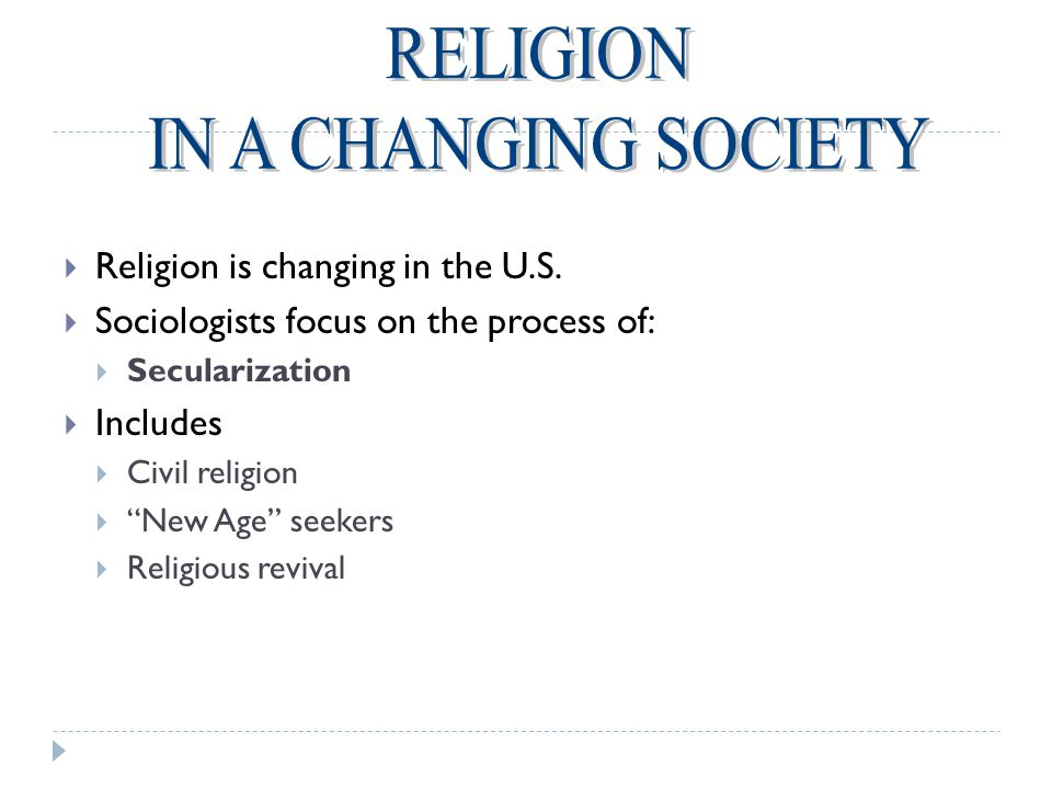 " Religion is changing in the U.S.  Sociologists focus on the process of:  Secularization  Includes  Civil religion  ""New Age"" seekers  Religiou"