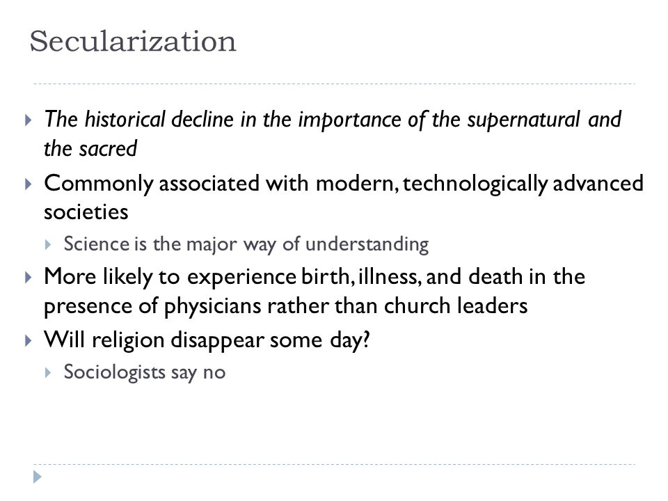 Secularization  The historical decline in the importance of the supernatural and the sacred  Commonly associated with modern, technologically advanc