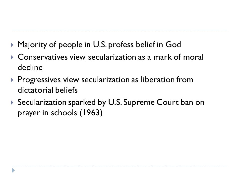  Majority of people in U.S. profess belief in God  Conservatives view secularization as a mark of moral decline  Progressives view secularization a