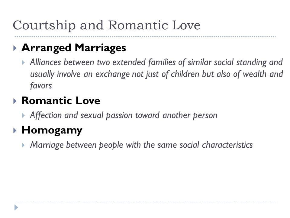 Courtship and Romantic Love  Arranged Marriages  Alliances between two extended families of similar social standing and usually involve an exchange