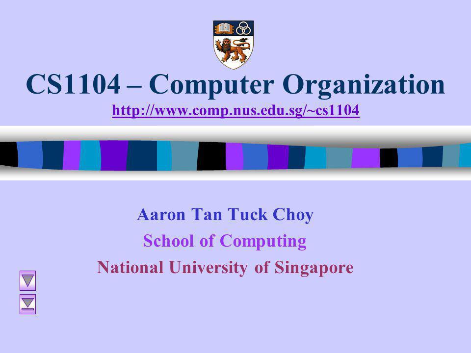CS1104 – Computer Organization http://www.comp.nus.edu.sg/~cs1104 http://www.comp.nus.edu.sg/~cs1104 Aaron Tan Tuck Choy School of Computing National University of Singapore