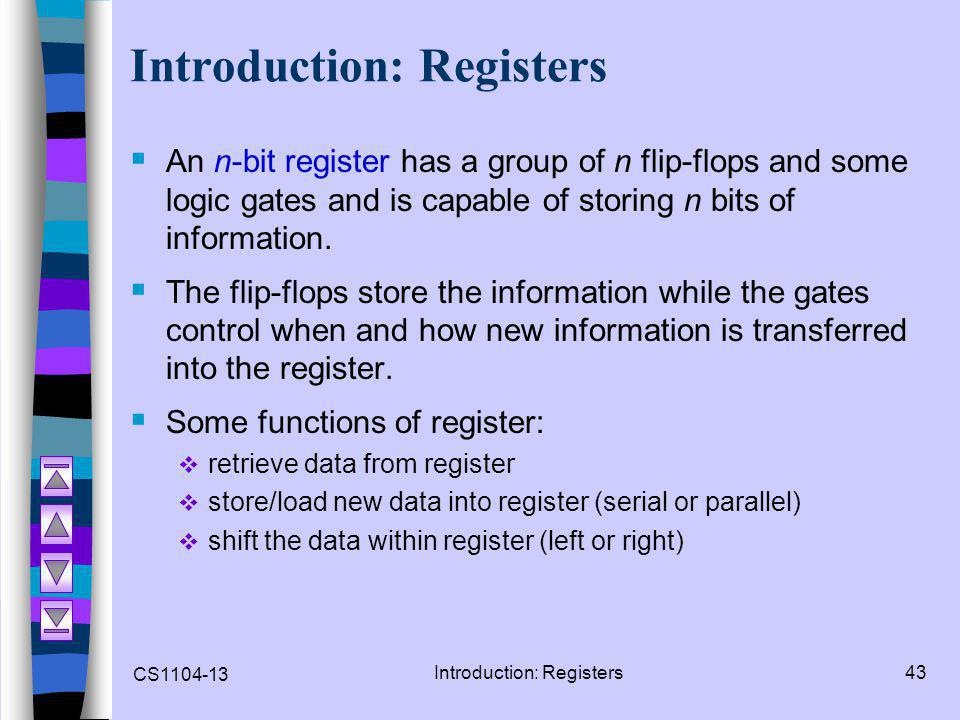 CS1104-13 Introduction: Registers43 Introduction: Registers  An n-bit register has a group of n flip-flops and some logic gates and is capable of sto