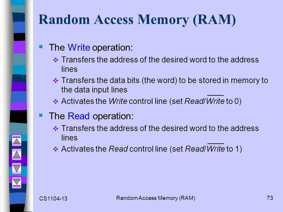 CS1104-13 Random Access Memory (RAM)73 Random Access Memory (RAM)  The Write operation:  Transfers the address of the desired word to the address li