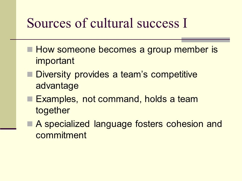 Sources of cultural success I How someone becomes a group member is important Diversity provides a team's competitive advantage Examples, not command,