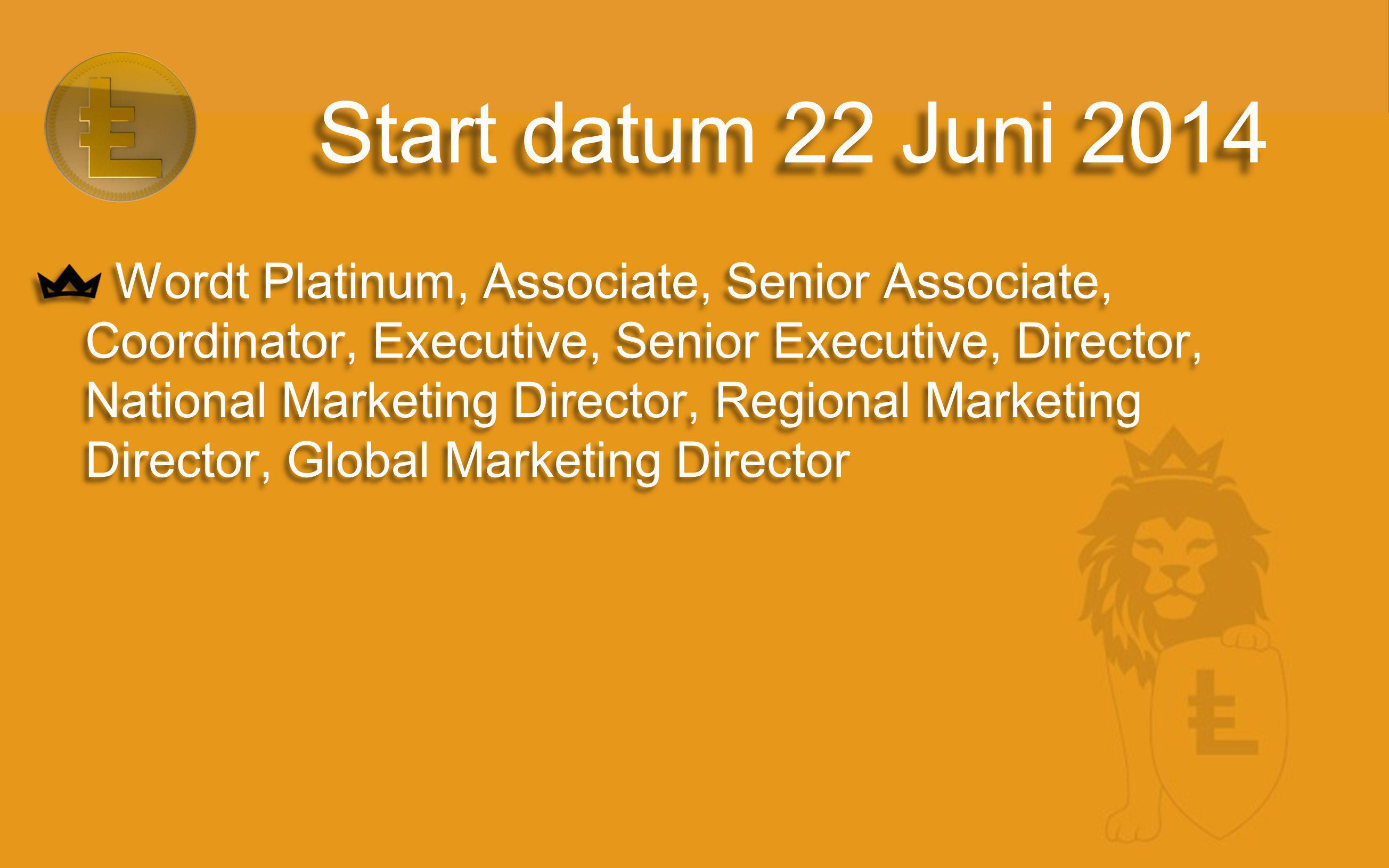 Wordt Platinum, Associate, Senior Associate, Coordinator, Executive, Senior Executive, Director, National Marketing Director, Regional Marketing Director, Global Marketing Director Wordt Platinum, Associate, Senior Associate, Coordinator, Executive, Senior Executive, Director, National Marketing Director, Regional Marketing Director, Global Marketing Director Start datum 22 Juni 2014