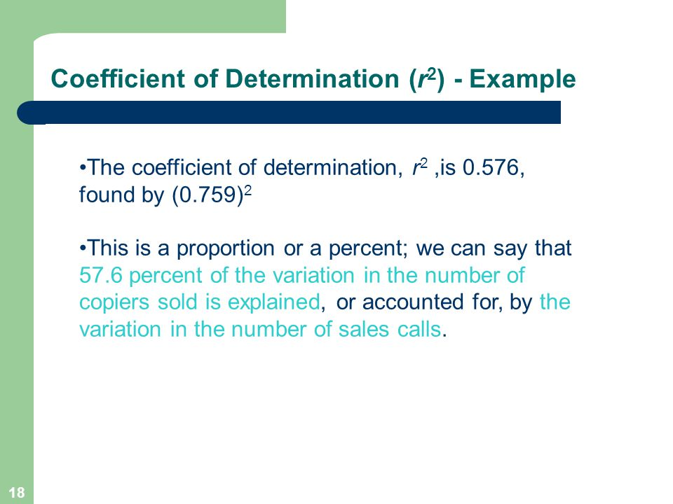 18 Coefficient of Determination (r 2 ) - Example The coefficient of determination, r 2,is 0.576, found by (0.759) 2 This is a proportion or a percent; we can say that 57.6 percent of the variation in the number of copiers sold is explained, or accounted for, by the variation in the number of sales calls.