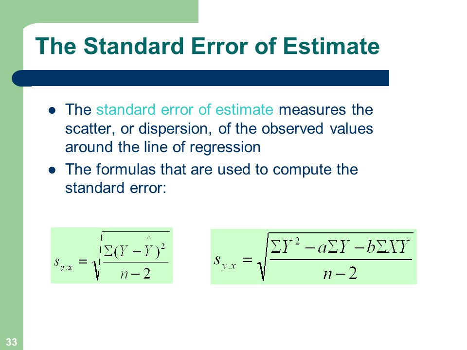 33 The Standard Error of Estimate The standard error of estimate measures the scatter, or dispersion, of the observed values around the line of regression The formulas that are used to compute the standard error: