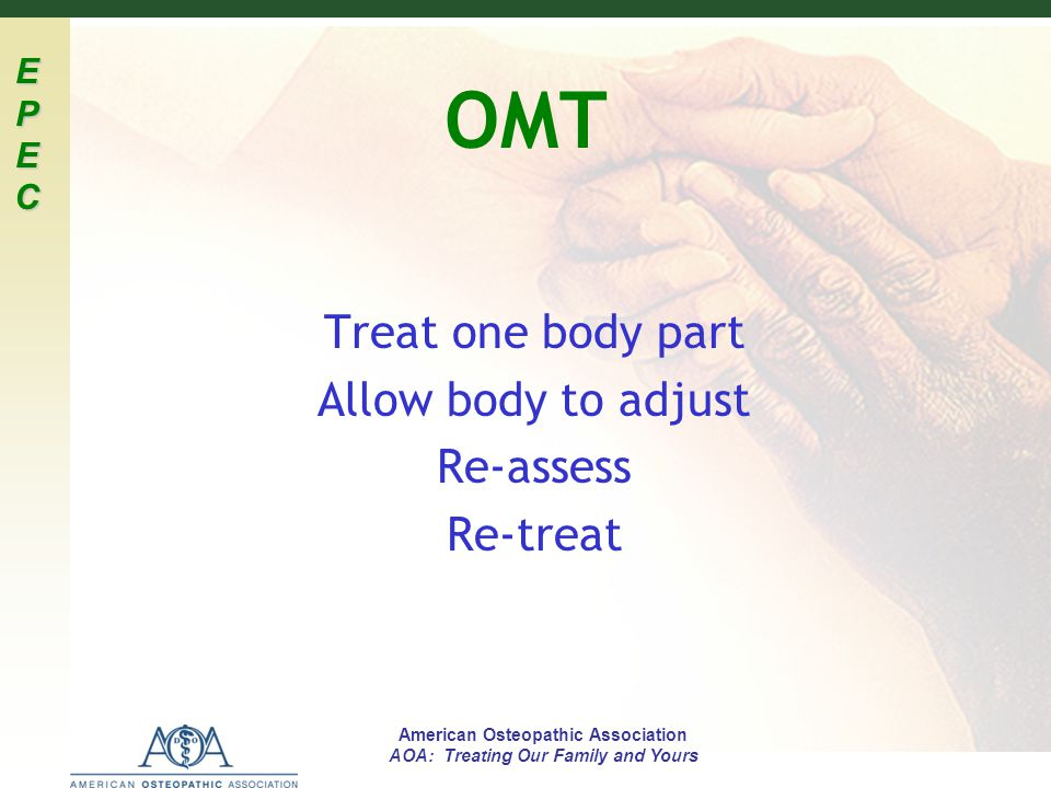 EPECEPECEPECEPEC American Osteopathic Association AOA: Treating Our Family and Yours OMT Treat one body part Allow body to adjust Re-assess Re-treat