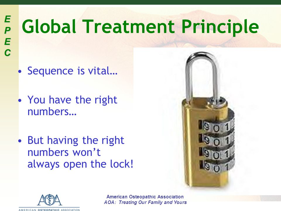 EPECEPECEPECEPEC American Osteopathic Association AOA: Treating Our Family and Yours Global Treatment Principle Sequence is vital… You have the right