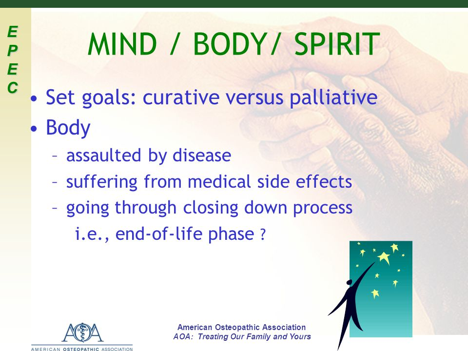 EPECEPECEPECEPEC American Osteopathic Association AOA: Treating Our Family and Yours MIND / BODY/ SPIRIT Set goals: curative versus palliative Body –a