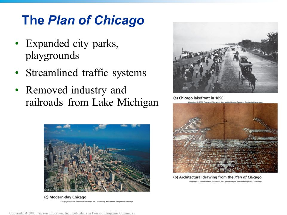 Copyright © 2008 Pearson Education, Inc., publishing as Pearson Benjamin Cummings The Plan of Chicago Expanded city parks, playgrounds Streamlined traffic systems Removed industry and railroads from Lake Michigan