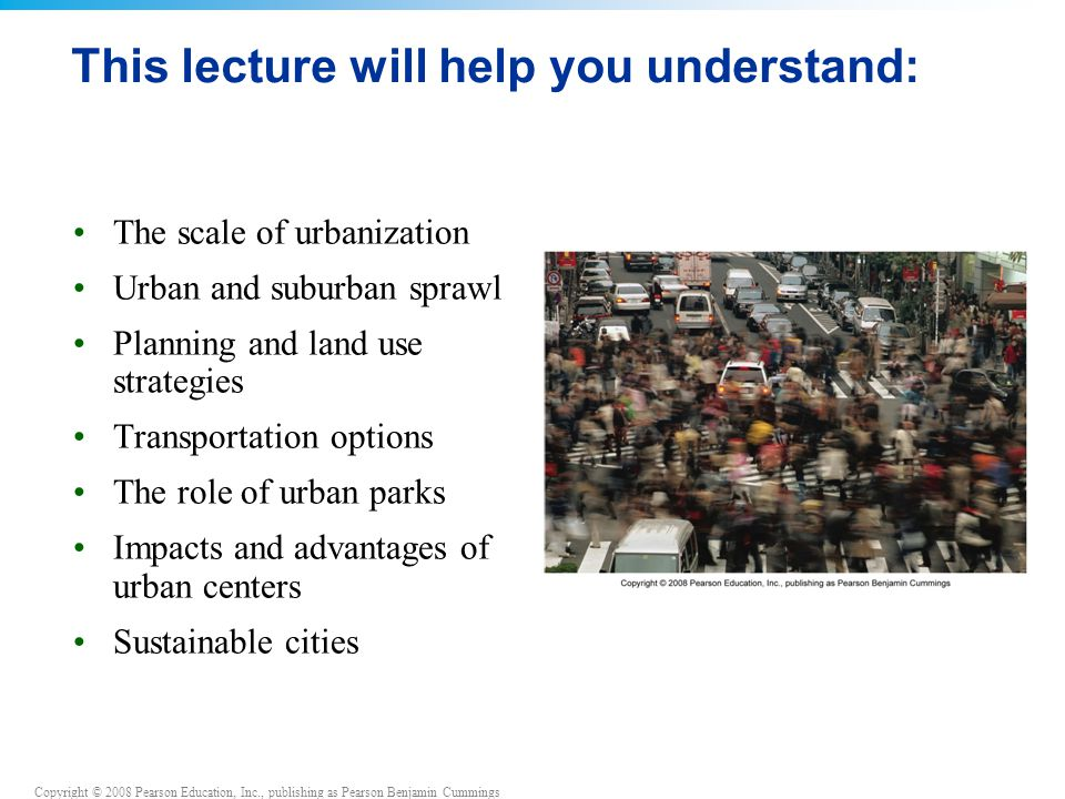 Copyright © 2008 Pearson Education, Inc., publishing as Pearson Benjamin Cummings This lecture will help you understand: The scale of urbanization Urban and suburban sprawl Planning and land use strategies Transportation options The role of urban parks Impacts and advantages of urban centers Sustainable cities