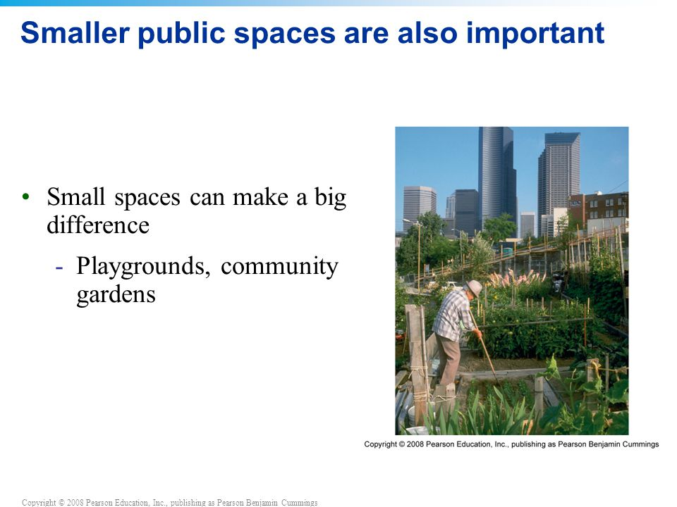 Copyright © 2008 Pearson Education, Inc., publishing as Pearson Benjamin Cummings Smaller public spaces are also important Small spaces can make a big difference -Playgrounds, community gardens