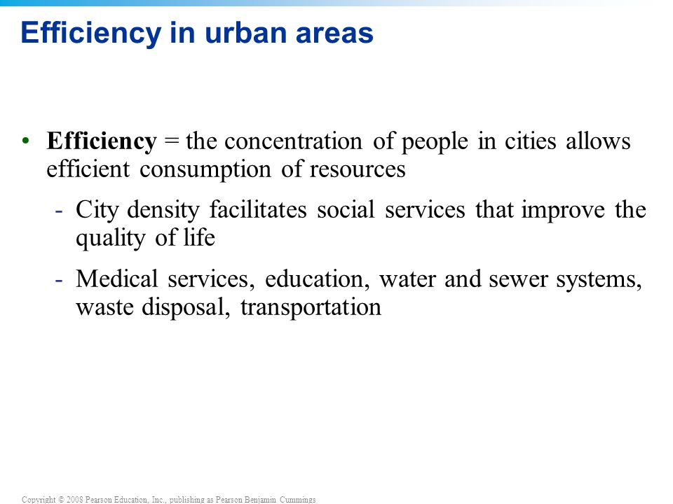 Copyright © 2008 Pearson Education, Inc., publishing as Pearson Benjamin Cummings Efficiency in urban areas Efficiency = the concentration of people in cities allows efficient consumption of resources -City density facilitates social services that improve the quality of life -Medical services, education, water and sewer systems, waste disposal, transportation