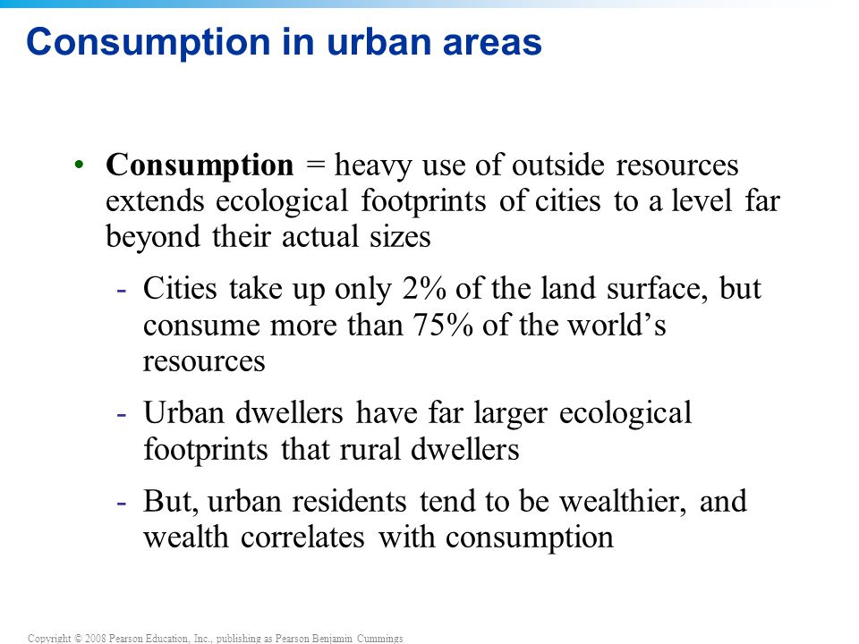 Copyright © 2008 Pearson Education, Inc., publishing as Pearson Benjamin Cummings Consumption in urban areas Consumption = heavy use of outside resources extends ecological footprints of cities to a level far beyond their actual sizes -Cities take up only 2% of the land surface, but consume more than 75% of the world's resources -Urban dwellers have far larger ecological footprints that rural dwellers -But, urban residents tend to be wealthier, and wealth correlates with consumption