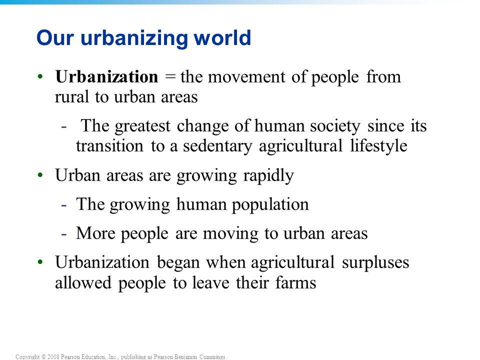 Copyright © 2008 Pearson Education, Inc., publishing as Pearson Benjamin Cummings Our urbanizing world Urbanization = the movement of people from rural to urban areas - The greatest change of human society since its transition to a sedentary agricultural lifestyle Urban areas are growing rapidly -The growing human population -More people are moving to urban areas Urbanization began when agricultural surpluses allowed people to leave their farms
