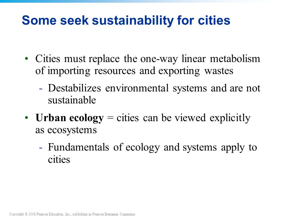 Copyright © 2008 Pearson Education, Inc., publishing as Pearson Benjamin Cummings Some seek sustainability for cities Cities must replace the one-way linear metabolism of importing resources and exporting wastes -Destabilizes environmental systems and are not sustainable Urban ecology = cities can be viewed explicitly as ecosystems -Fundamentals of ecology and systems apply to cities