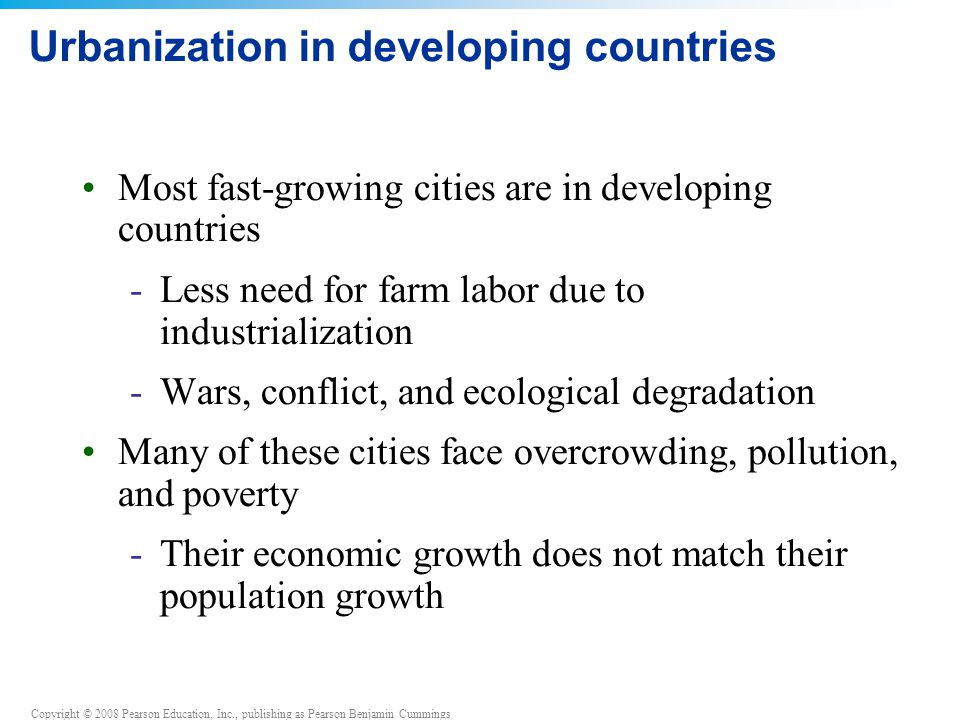 Copyright © 2008 Pearson Education, Inc., publishing as Pearson Benjamin Cummings Urbanization in developing countries Most fast-growing cities are in developing countries -Less need for farm labor due to industrialization -Wars, conflict, and ecological degradation Many of these cities face overcrowding, pollution, and poverty -Their economic growth does not match their population growth
