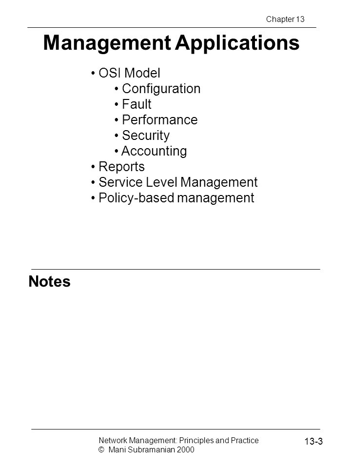 Notes Security Threats SNMPv3 addressed security threats using USM (user-based security model) USM has two modules: Authentication module Data integrity Data origin Privacy module Data confidentiality Message timeliness Message protection Network Management: Principles and Practice © Mani Subramanian 2000 13-44 Chapter 13