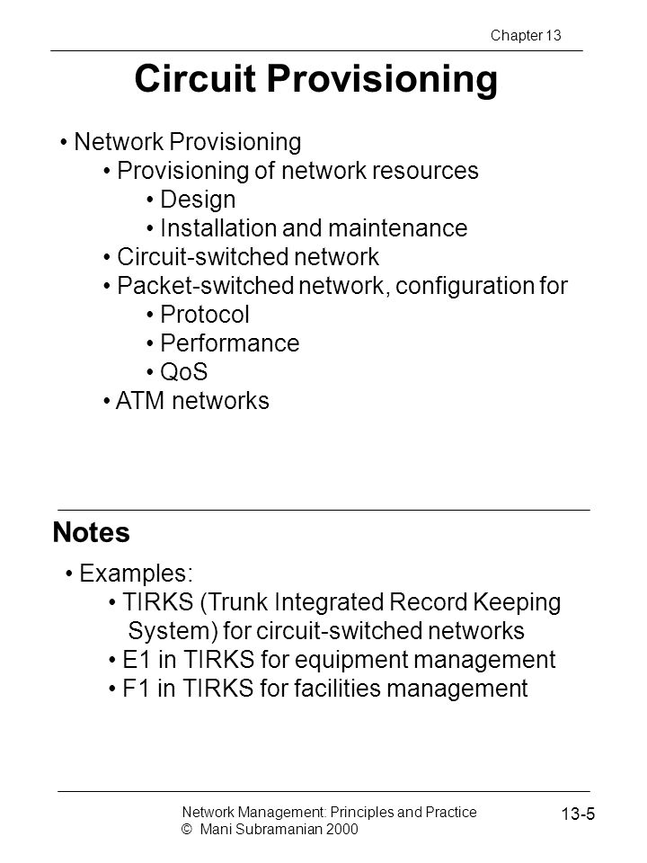 Notes Secured Communication Network Firewall secures traffic in and out of Network A Security breach could occur by intercepting the message going from B to A, even if B has permission to access Network A Most systems implement authentication with user id and password Authorization is by establishment of accounts Network Management: Principles and Practice © Mani Subramanian 2000 13-46 Chapter 13